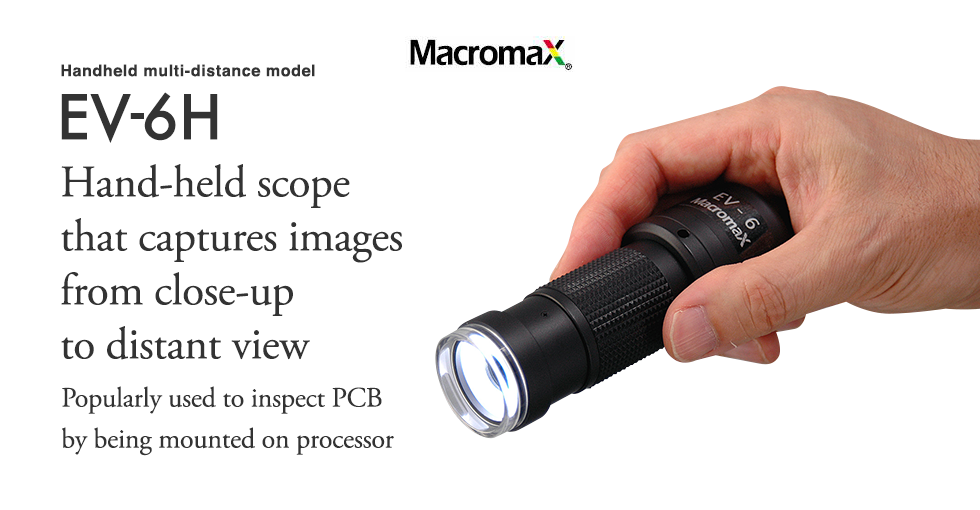 Handheld multi-distance model EV-6H.Hand-held scope that captures images from close-up to distant view.Popularly used to inspect PCB by being mounted on processor.